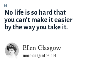 Ellen Glasgow: No life is so hard that you can't make it easier by the way you take it.