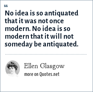 Ellen Glasgow: No idea is so antiquated that it was not once modern. No idea is so modern that it will not someday be antiquated.
