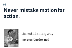 Ernest Hemingway: Never mistake motion for action.
