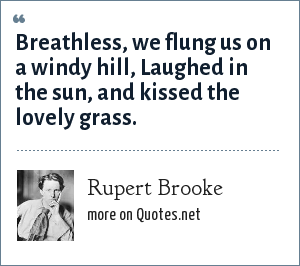 Rupert Brooke: Breathless, we flung us on a windy hill, Laughed in the sun, and kissed the lovely grass.