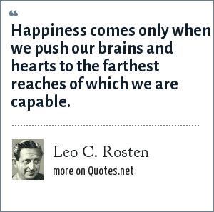 Leo C. Rosten: Happiness comes only when we push our brains and hearts to the farthest reaches of which we are capable.