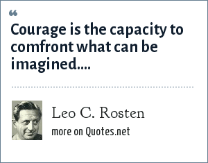 Leo C. Rosten: Courage is the capacity to comfront what can be imagined....