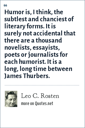 Leo C. Rosten: Humor is, I think, the subtlest and chanciest of literary forms. It is surely not accidental that there are a thousand novelists, essayists, poets or journalists for each humorist. It is a long, long time between James Thurbers.