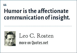 Leo C. Rosten: Humor is the affectionate communication of insight.