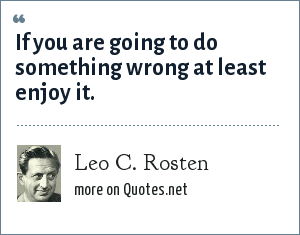 Leo C. Rosten: If you are going to do something wrong at least enjoy it.