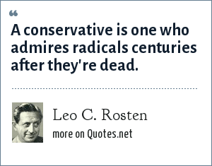 Leo C. Rosten: A conservative is one who admires radicals centuries after they're dead.