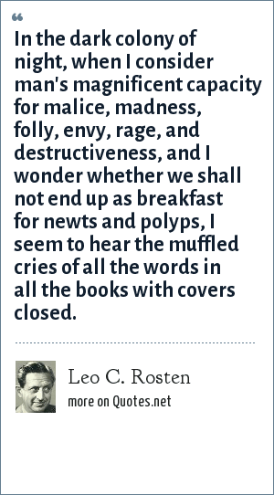 Leo C. Rosten: In the dark colony of night, when I consider man's magnificent capacity for malice, madness, folly, envy, rage, and destructiveness, and I wonder whether we shall not end up as breakfast for newts and polyps, I seem to hear the muffled cries of all the words in all the books with covers closed.
