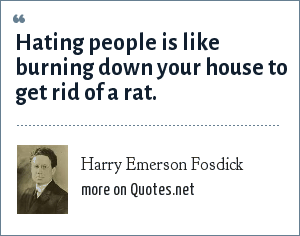 Harry Emerson Fosdick: Hating people is like burning down your house to get rid of a rat.