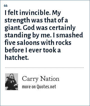 Carry Nation: I felt invincible. My strength was that of a giant. God was certainly standing by me. I smashed five saloons with rocks before I ever took a hatchet.