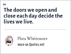 Flora Whittemore: The doors we open and close each day decide the lives we live.