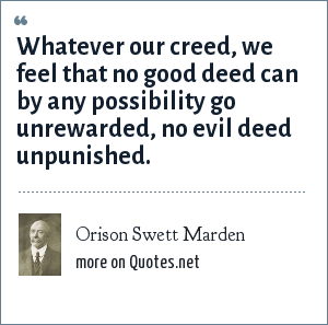 Orison Swett Marden: Whatever our creed, we feel that no good deed can by any possibility go unrewarded, no evil deed unpunished.