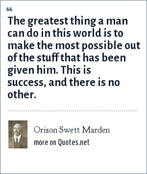 Orison Swett Marden: The greatest thing a man can do in this world is to make the most possible out of the stuff that has been given him. This is success, and there is no other.
