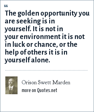 Orison Swett Marden: The golden opportunity you are seeking is in yourself. It is not in your environment it is not in luck or chance, or the help of others it is in yourself alone.
