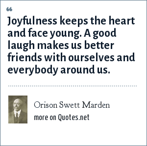 Orison Swett Marden: Joyfulness keeps the heart and face young. A good laugh makes us better friends with ourselves and everybody around us.