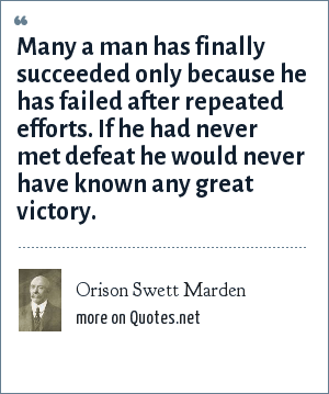 Orison Swett Marden: Many a man has finally succeeded only because he has failed after repeated efforts. If he had never met defeat he would never have known any great victory.