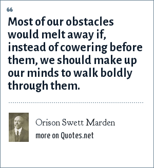 Orison Swett Marden: Most of our obstacles would melt away if, instead of cowering before them, we should make up our minds to walk boldly through them.