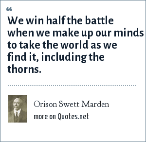 Orison Swett Marden: We win half the battle when we make up our minds to take the world as we find it, including the thorns.