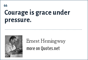 Ernest Hemingway: Courage is grace under pressure.