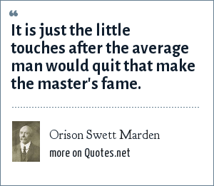 Orison Swett Marden: It is just the little touches after the average man would quit that make the master's fame.