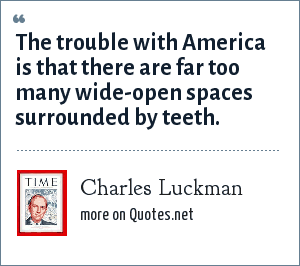 Charles Luckman: The trouble with America is that there are far too many wide-open spaces surrounded by teeth.
