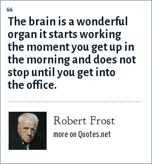 Robert Frost: The brain is a wonderful organ it starts working the moment you get up in the morning and does not stop until you get into the office.