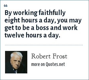 Robert Frost: By working faithfully eight hours a day, you may get to be a boss and work twelve hours a day.
