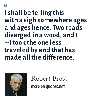 Robert Frost: I shall be telling this with a sighSomewhere ages and ages henceTwo roads diverged in a wood, and I --I took the one less traveled by,And that has made all the difference.