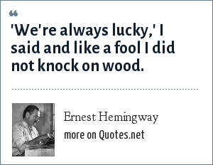 Ernest Hemingway: 'We're always lucky,' I said and like a fool I did not knock on wood.