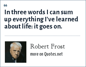 Robert Frost: In three words I can sum up everything I've learned about life it goes on.