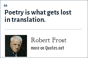 Robert Frost: Poetry is what gets lost in translation.