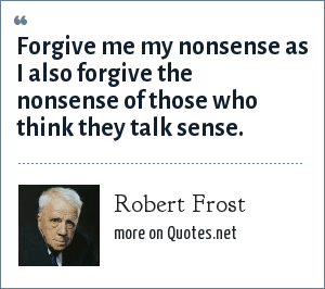 Robert Frost: Forgive me my nonsense as I also forgive the nonsense of those who think they talk sense.