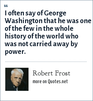 Robert Frost: I often say of George Washington that he was one of the few in the whole history of the world who was not carried away by power.