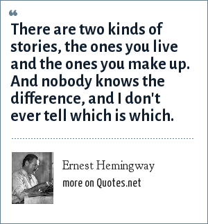Ernest Hemingway: There are two kinds of stories, the ones you live and the ones you make up. And nobody knows the difference, and I don't ever tell which is which.