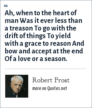 Robert Frost: Ah, when to the heart of man Was it ever less than a treason To go with the drift of things To yield with a grace to reason And bow and accept at the end Of a love or a season.