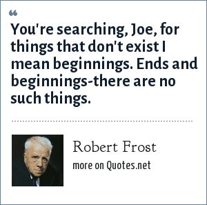 Robert Frost: You're searching, Joe, for things that don't exist I mean beginnings. Ends and beginnings-there are no such things.