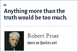 Robert Frost: Anything more than the truth would be too much.