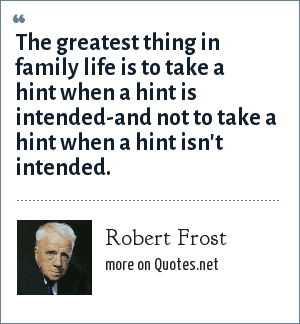 Robert Frost: The greatest thing in family life is to take a hint when a hint is intended-and not to take a hint when a hint isn't intended.
