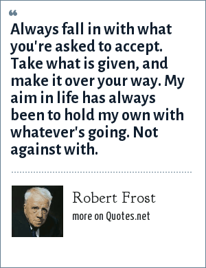 Robert Frost: Always fall in with what you're asked to accept. Take what is given, and make it over your way. My aim in life has always been to hold my own with whatever's going. Not against with.