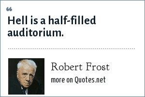 Robert Frost: Hell is a half-filled auditorium.