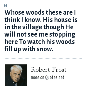 Robert Frost: Whose woods these are I think I know. His house is in the village though He will not see me stopping here To watch his woods fill up with snow.