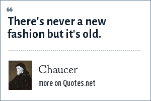 Chaucer: There's never a new fashion but it's old.