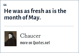 Chaucer: He was as fresh as is the month of May.
