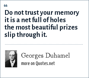 Georges Duhamel: Do not trust your memory it is a net full of holes the most beautiful prizes slip through it.