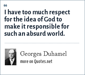 Georges Duhamel: I have too much respect for the idea of God to make it responsible for such an absurd world.