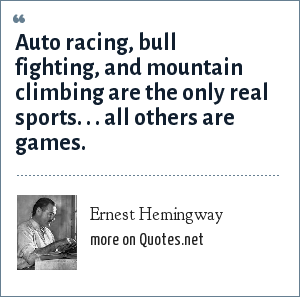 Ernest Hemingway: Auto racing, bull fighting, and mountain climbing are the only real sports. . . all others are games.