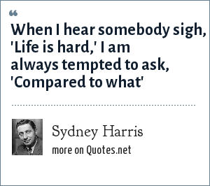 Sydney Harris: When I hear somebody sigh, 'Life is hard,' I am always tempted to ask, 'Compared to what'