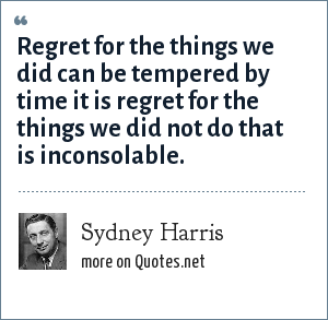Sydney Harris: Regret for the things we did can be tempered by time it is regret for the things we did not do that is inconsolable.