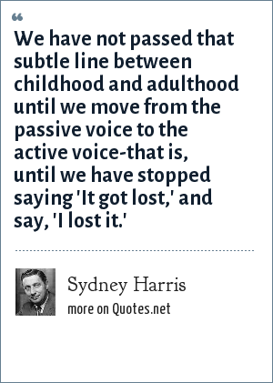 Sydney Harris: We have not passed that subtle line between childhood and adulthood until we move from the passive voice to the active voice-that is, until we have stopped saying 'It got lost,' and say, 'I lost it.'