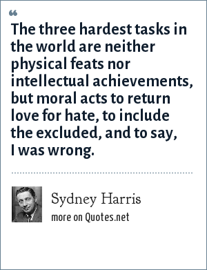 Sydney Harris: The three hardest tasks in the world are neither physical feats nor intellectual achievements, but moral acts to return love for hate, to include the excluded, and to say, I was wrong.