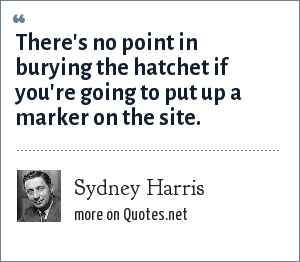 Sydney Harris: There's no point in burying the hatchet if you're going to put up a marker on the site.